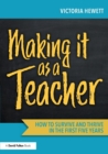 Making it as a Teacher : How to Survive and Thrive in the First Five Years - Book