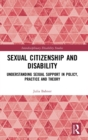 Sexual Citizenship and Disability : Understanding Sexual Support in Policy, Practice and Theory - Book