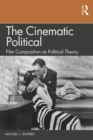 The Cinematic Political : Film Composition as Political Theory - Book