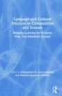 Language and Cultural Practices in Communities and Schools : Bridging Learning for Students from Non-Dominant Groups - Book