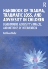Handbook of Trauma, Traumatic Loss, and Adversity in Children : Development, Adversity's Impacts, and Methods of Intervention - Book