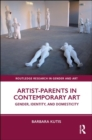 Artist-Parents in Contemporary Art : Gender, Identity, and Domesticity - Book