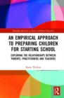 An Empirical Approach to Preparing Children for Starting School : Exploring the Relationships between Parents, Practitioners and Teachers - Book