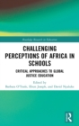 Challenging Perceptions of Africa in Schools : Critical Approaches to Global Justice Education - Book