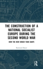 The Construction of National Socialist Europe during the Second World War : How the New Order Took Shape - Book