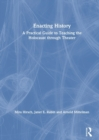 Enacting History : A Practical Guide to Teaching the Holocaust through Theater - Book