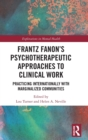 Frantz Fanon's Psychotherapeutic Approaches to Clinical Work : Practicing Internationally with Marginalized Communities - Book