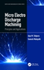 Micro Electro Discharge Machining : Principles and Applications - Book