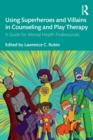 Using Superheroes and Villains in Counseling and Play Therapy : A Guide for Mental Health Professionals - Book