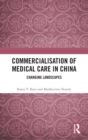 Commercialisation of Medical Care in China : Changing Landscapes - Book