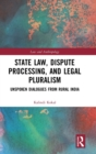 State Law, Dispute Processing And Legal Pluralism : Unspoken Dialogues From Rural India - Book