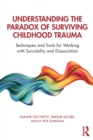 Understanding the Paradox of Surviving Childhood Trauma : Techniques and Tools for Working with Suicidality and Dissociation - Book