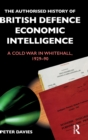 The Authorised History of British Defence Economic Intelligence : A Cold War in Whitehall, 1929-90 - Book