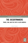 The Desertmakers : Travel, War, and the State in Latin America - Book
