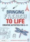 Bringing French to Life : Creative activities for 5-11 - Book