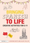 Bringing Spanish to Life : Creative activities for 5-11 - Book
