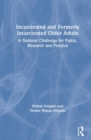 Incarcerated and Formerly Incarcerated Older Adults : A National Challenge for Policy, Research, and Practice - Book