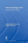 The Archaeology of Art : Materials, Practices, Affects - Book