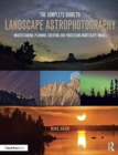 The Complete Guide to Landscape Astrophotography : Understanding, Planning, Creating, and Processing Nightscape Images - Book
