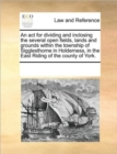 An ACT for Dividing and Inclosing the Several Open Fields, Lands and Grounds Within the Township of Sigglesthorne in Holderness, in the East Riding of the County of York. - Book