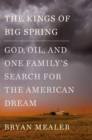 The Kings of Big Spring : God, Oil and One Family's Search for the American Dream - Book