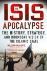The ISIS Apocalypse : The History, Strategy, and Doomsday Vision of the Islamic State - Book