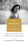 The Meaning of Michelle : 16 Writers on the Iconic First Lady and How Her Journey Inspires Our Own - Book
