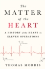 The Matter of the Heart : A History of the Heart in Eleven Operations - eBook