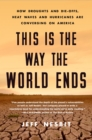 This Is the Way the World Ends : How Droughts and Die-offs, Heat Waves and Hurricanes Are Converging on America - Book