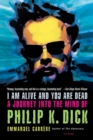 I Am Alive and You Are Dead : A Journey into the Mind of Philip K. Dick - eBook