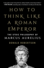 How to Think Like a Roman Emperor : The Stoic Philosophy of Marcus Aurelius - Book
