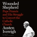 Wounded Shepherd : Pope Francis and His Struggle to Convert the Catholic Church - eAudiobook