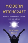 Modern Witchcraft : Goddess Empowerment for the Kick-Ass Woman - Book