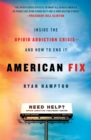 American Fix : Inside the Opioid Addiction Crisis - and How to End it - Book
