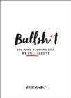 Bullsh*t : 500 Mind-Blowing Lies We Still Believe - Book