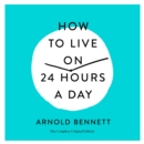 How to Live on 24 Hours a Day : The Complete Original Edition - eAudiobook