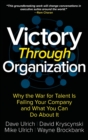 Victory Through Organization: Why the War for Talent is Failing Your Company and What You Can Do About It - Book