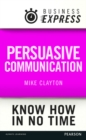 Business Express: Persuasive Communication : Convince your audience to consider your ideas and suggestions - eBook