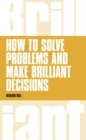 How to Solve Problems and Make Brilliant Decisions : Business thinking skills that really work - Book