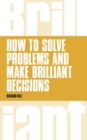 How to Solve Problems and Make Brilliant Decisions : Business thinking skills that really work - eBook