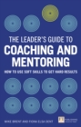 The Leader's Guide to Coaching & Mentoring : How to Use Soft Skills to Get Hard Results - Book