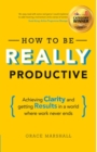 How To Be REALLY Productive : Achieving clarity and getting results in a world where work never ends - Book