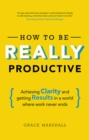 How To Be REALLY Productive : Achieving clarity and getting results in a world where work never ends - eBook