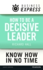 Business Express: How to be a decisive Leader : Improve your decisionmaking & problem solving skills - eBook