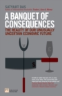 A Banquet of Consequences : The reality of our unusually uncertain economic future - eBook