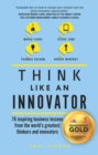 Think Like An Innovator : 76 inspiring business lessons from the world's greatest thinkers and innovators - Book