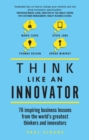 Think Like An Innovator : 76 inspiring business lessons from the world's greatest thinkers and innovators - eBook