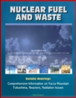 Nuclear Fuel and Waste: The Report of the Blue Ribbon Commission on America's Nuclear Future, Senate Hearings, Comprehensive Information on Yucca Mountain, Fukushima, Reactors, Radiation Issues - eBook