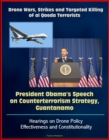Drone Wars, Strikes and Targeted Killing of al Qaeda Terrorists: President Obama's Speech on Counterterrorism Strategy, Guantanamo, Hearings on Drone Policy Effectiveness and Constitutionality - eBook