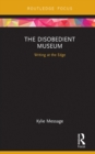 The Disobedient Museum : Writing at the Edge - eBook